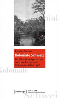 Koloniale Schweiz. Ein Stück Globalgeschichte zwischen Europa und Südostasien (1860-1930)
